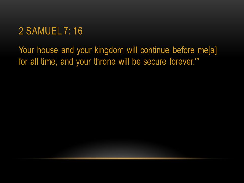2 Samuel 7: 16 Your house and your kingdom will continue before me[a] for all time, and your throne will be secure forever.'
